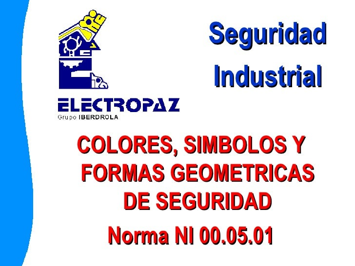 <ul><li>COLORES, SIMBOLOS Y FORMAS GEOMETRICAS DE SEGURIDAD </li></ul><ul><li>Norma NI 00.05.01 </li></ul>Seguridad Indust...