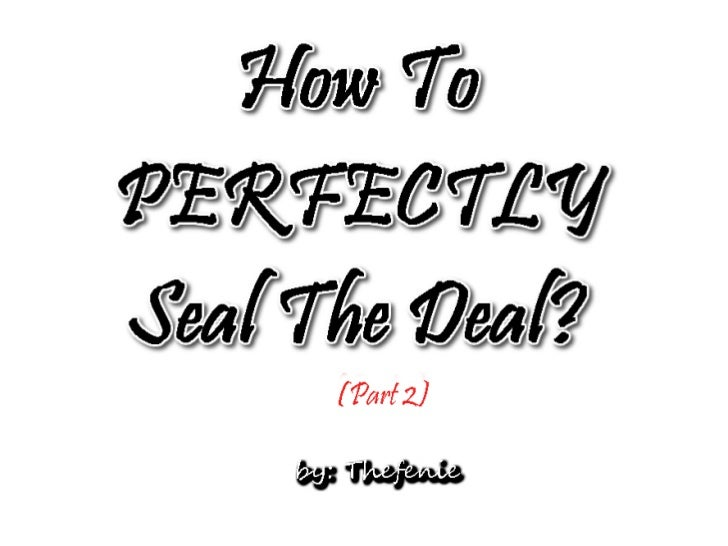 How to Perfectly Seal The Deal (Part 2)