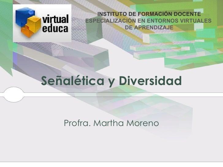 Señalética y Diversidad Profra. Martha  Moreno INSTITUTO DE FORMACIÓN DOCENTE ESPECIALIZACIÓN EN ENTORNOS VIRTUALES  DE AP...