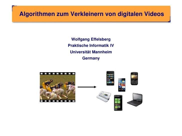 Algorithmen zum Verkleinern von digitalen Videos                 Wolfgang Effelsberg                Praktische Informatik ...