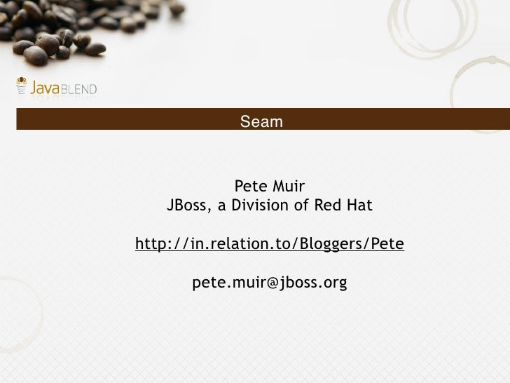 Seam                Pete Muir     JBoss, a Division of Red Hat  http://in.relation.to/Bloggers/Pete         pete.muir@jbos...