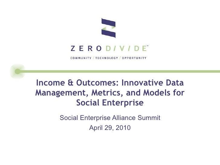 Income & Outcomes: Innovative Data Management, Metrics, and Models for Social Enterprise Social Enterprise Alliance Summit...