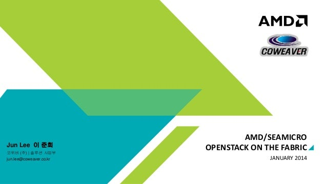 Jun Lee 이 준희 코위버 (주) | 솔루션 사업부 jun.lee@coweaver.co.kr  AMD/SEAMICRO OPENSTACK ON THE FABRIC JANUARY 2014