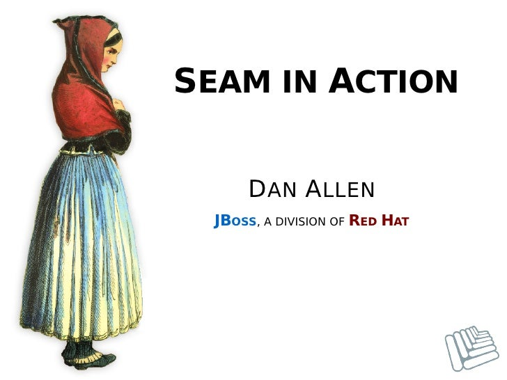 SEAM IN ACTION      DAN ALLEN  JBOSS, A DIVISION OF RED HAT