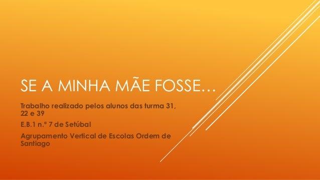 SE A MINHA MÃE FOSSE… Trabalho realizado pelos alunos das turma 31, 22 e 39 E.B.1 n.º 7 de Setúbal Agrupamento Vertical de...