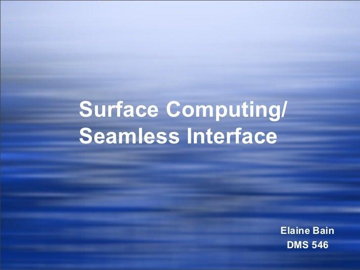 Surface Computing/ Seamless Interface Elaine Bain DMS 546