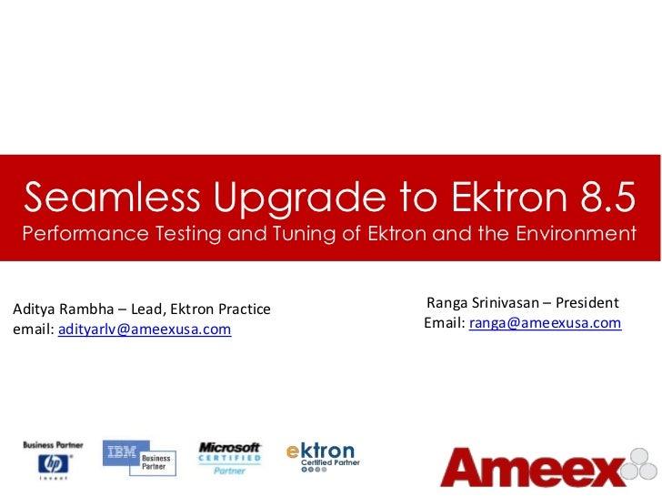 Seamless Upgrade to Ektron 8.5 Performance Testing and Tuning of Ektron and the EnvironmentAditya Rambha – Lead, Ektron Pr...