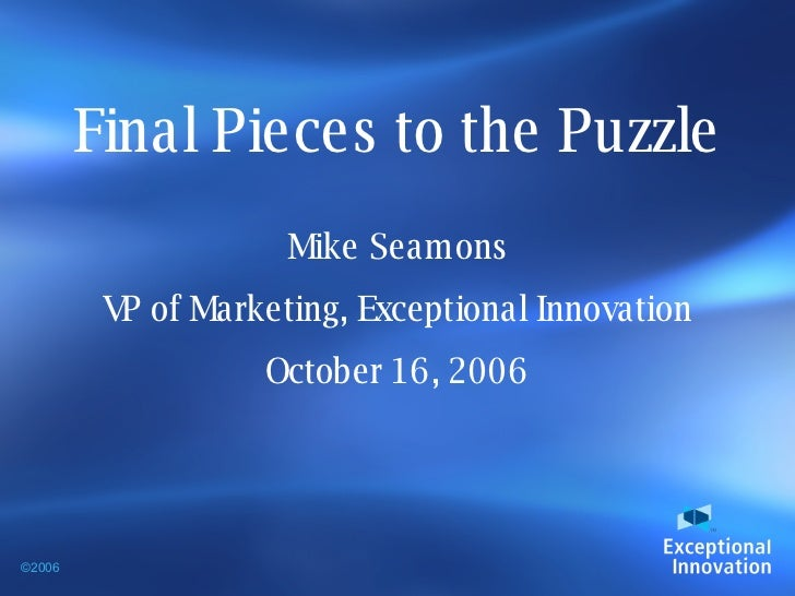 Final Pieces to the Puzzle Mike Seamons VP of Marketing, Exceptional Innovation October 16, 2006 ©2006