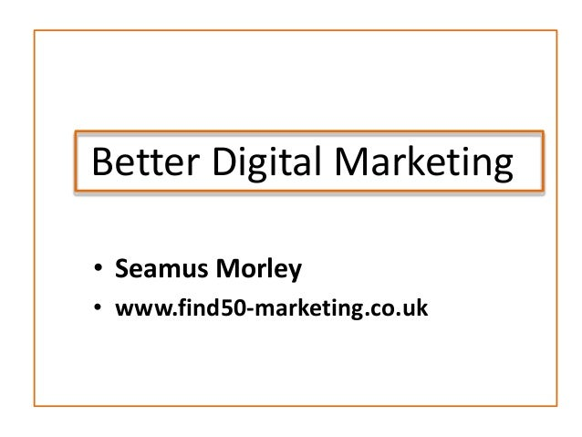 Better Digital Marketing• Seamus Morley• www.find50-marketing.co.uk