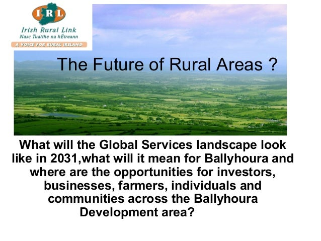 The Future of Rural Areas ? What will the Global Services landscape look like in 2031,what will it mean for Ballyhoura and...