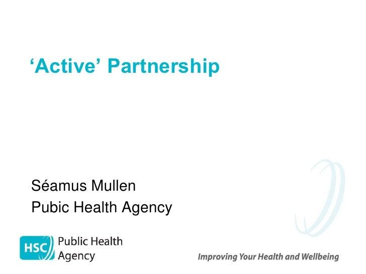 'Active' Partnership     Séamus Mullen Pubic Health Agency