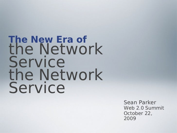 The New Era of the Network Service the Network Service                  Sean Parker                  Web 2.0 Summit       ...