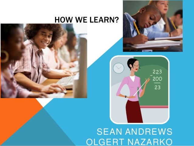 HOW WE LEARN?  SEAN ANDREWS OLGERT NAZARKO