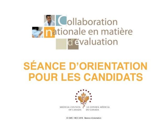 SÉANCE D'ORIENTATION POUR LES CANDIDATS © CMC / MCC 2015 Séance d'orientation