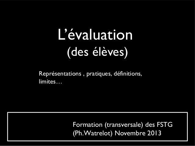 L'évaluation (des élèves) Représentations , pratiques, définitions, limites…  Formation (transversale) des FSTG (Ph.Watrel...
