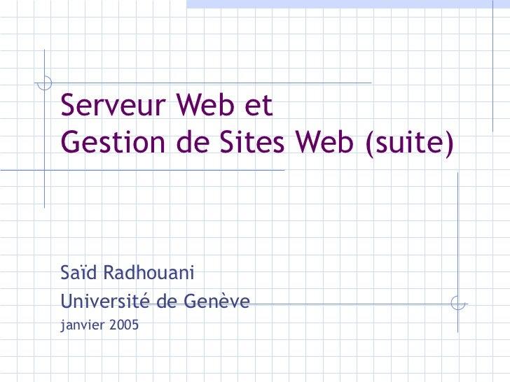 Serveur Web et  Gestion de Sites Web (suite) Saïd Radhouani Université de Genève janvier 2005