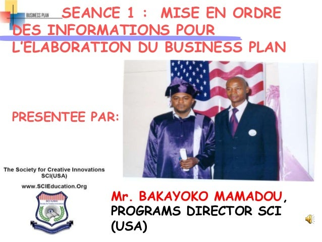 SEANCE 1 : MISE EN ORDRE DES INFORMATIONS POUR L'ELABORATION DU BUSINESS PLAN PRESENTEE PAR: Mr. BAKAYOKO MAMADOU, PROGRAM...
