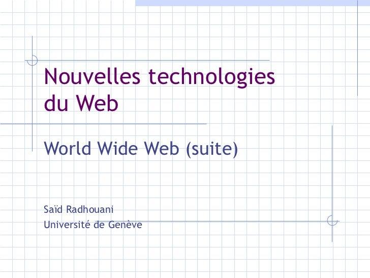Nouvelles technologies  du Web World Wide Web (suite) Saïd Radhouani Université de Genève