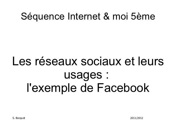 Séquence Internet & moi 5ème Les réseaux sociaux et leurs usages:  l'exemple de Facebook S. Bocquet 2011/2012
