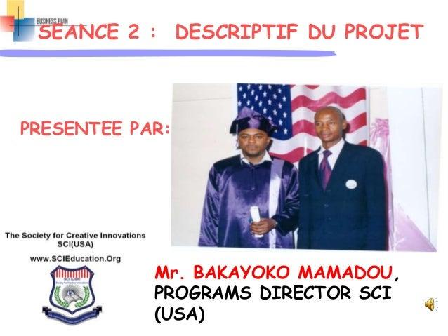 SEANCE 2 : DESCRIPTIF DU PROJET PRESENTEE PAR: Mr. BAKAYOKO MAMADOU, PROGRAMS DIRECTOR SCI (USA)