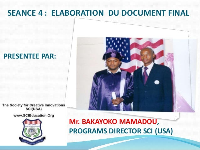 SEANCE 4 : ELABORATION DU DOCUMENT FINAL PRESENTEE PAR: Mr. BAKAYOKO MAMADOU, PROGRAMS DIRECTOR SCI (USA)