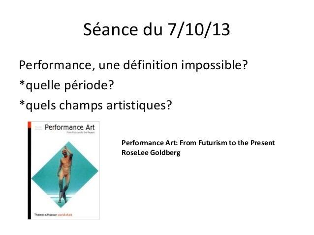 Séance du 7/10/13 Performance, une définition impossible? *quelle période? *quels champs artistiques? Performance Art: Fro...