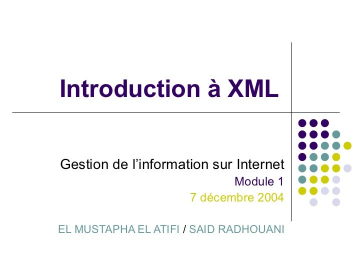 Introduction à XML Gestion de l'information sur Internet Module 1 7 décembre 2004 EL MUSTAPHA EL ATIFI  /  SAID RADHOUANI
