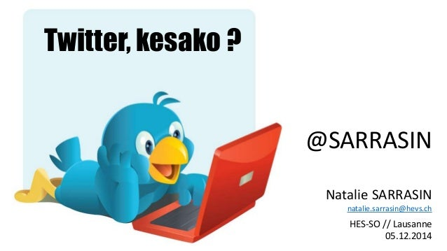 @SARRASIN  Natalie SARRASIN  natalie.sarrasin@hevs.ch  HES-SO // Lausanne  05.12.2014  Twitter, kesako ?