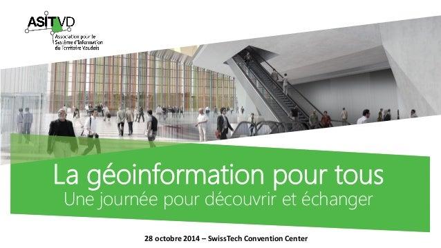 La géoinformationpour tousUne journée pour découvrir et échanger  28 octobre 2014 –SwissTechConvention Center