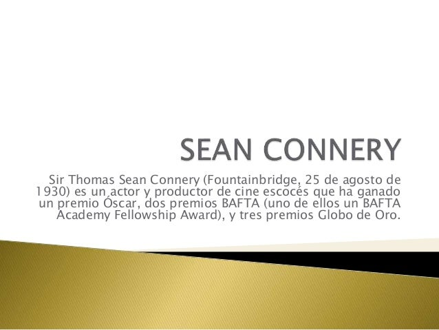 Sir Thomas Sean Connery (Fountainbridge, 25 de agosto de 1930) es un actor y productor de cine escocés que ha ganado un pr...