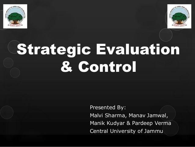 Strategic Evaluation& ControlPresented By:Malvi Sharma, Manav Jamwal,Manik Kudyar & Pardeep VermaCentral University of Jammu