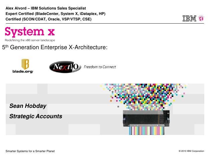 Alex Alvord – IBM Solutions Sales Specialist  Expert Certified (BladeCenter, System X, iDataplex, HP)  Certified (SCON/CDA...