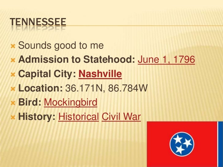 TENNESSEE Sounds good to me Admission to Statehood: June 1, 1796 Capital City: Nashville Location: 36.171N, 86.784W B...