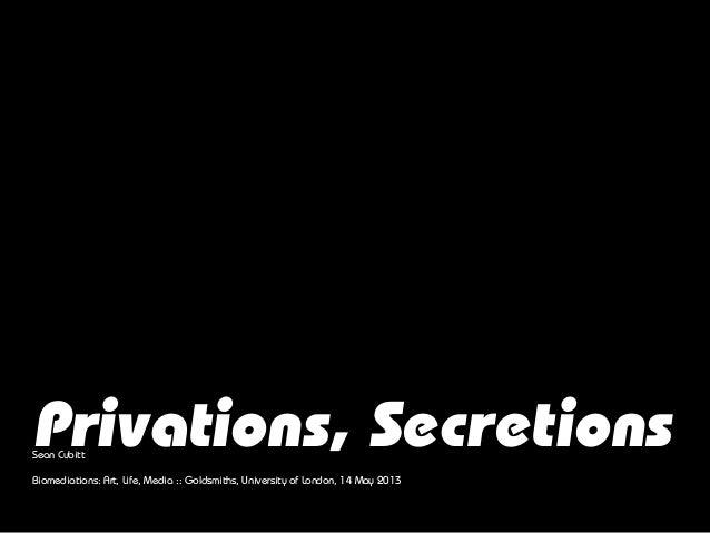Privations, SecretionsSean CubittBiomediations: Art, Life, Media :: Goldsmiths, University of London, 14 May 2013