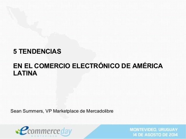 5 TENDENCIAS EN EL COMERCIO ELECTRÓNICO DE AMÉRICA LATINA Sean Summers, VP Marketplace de Mercadolibre