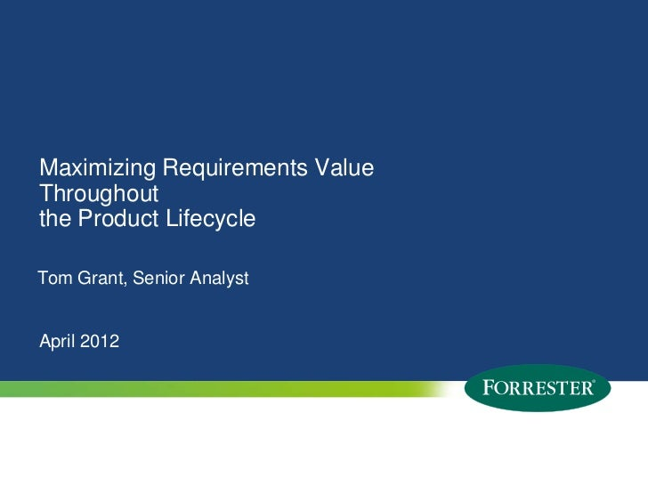 Maximizing Requirements ValueThroughoutthe Product LifecycleTom Grant, Senior AnalystApril 20121   © 2009 Forrester Resear...