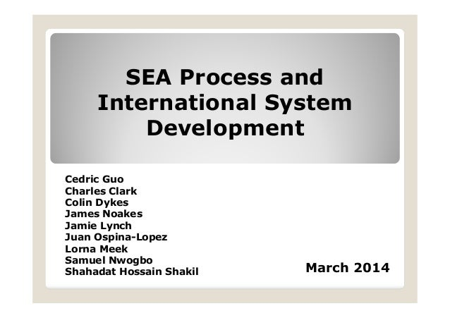 SEA Process and International System Development March 2014 Cedric Guo Charles Clark Colin Dykes James Noakes Jamie Lynch ...