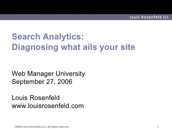 Search Analytics: Diagnosing what ails your site Web Manager University September 27, 2006 Louis Rosenfeld www.louisrosenf...