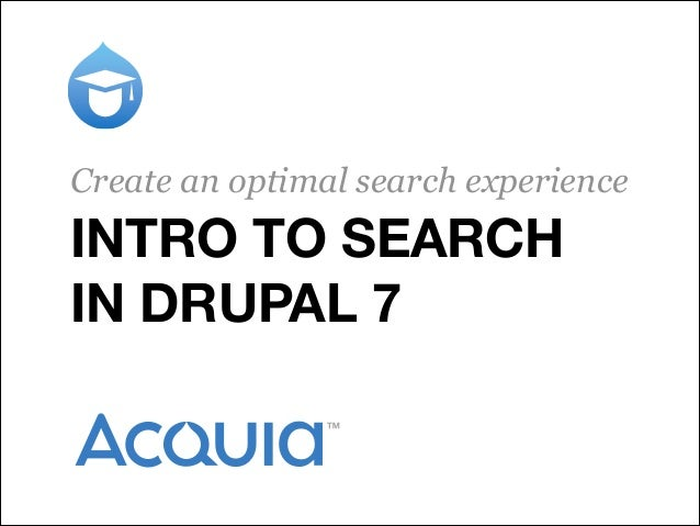 INTRO TO SEARCH IN DRUPAL 7 Create an optimal search experience