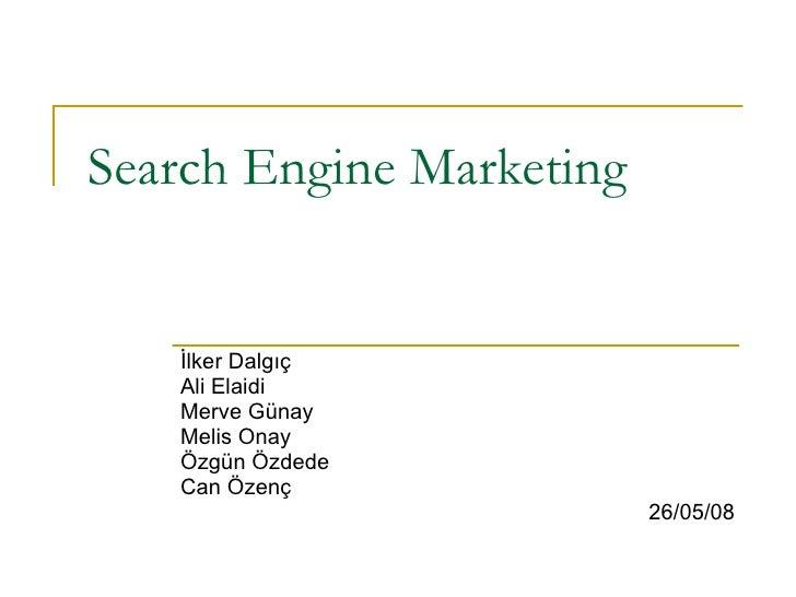 Search Engine Marketing İlker Dalgıç Ali Elaidi Merve Günay Melis Onay Özgün Özdede Can Özenç 26/05/08