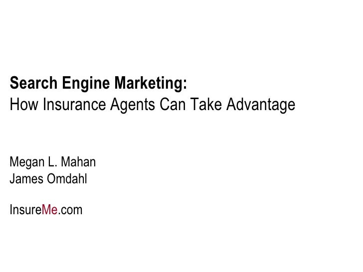 Search Engine Marketing:   How Insurance Agents Can Take Advantage Megan L. Mahan James Omdahl Insure Me .com