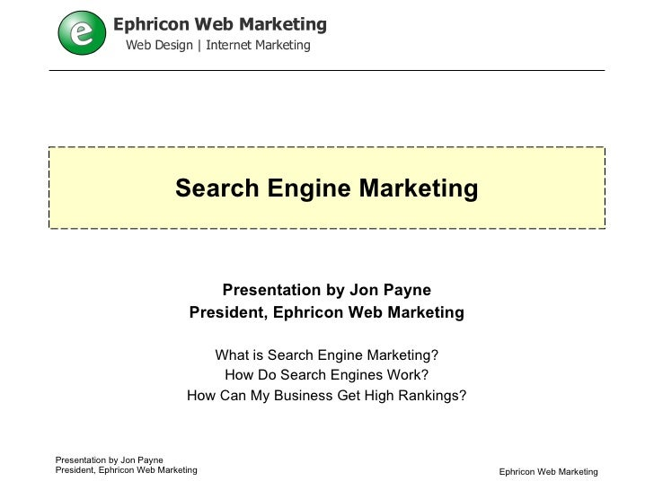 Search Engine Marketing Presentation by Jon Payne President, Ephricon Web Marketing What is Search Engine Marketing? How D...