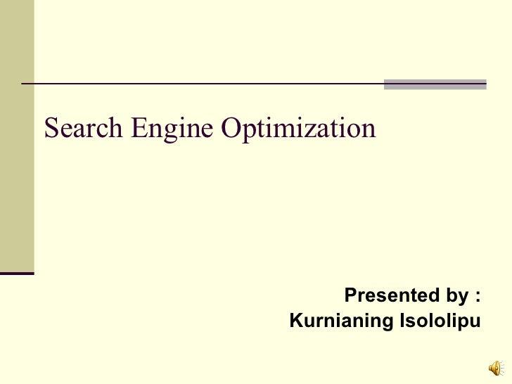 Search Engine Optimization <ul><li>Presented by : </li></ul><ul><li>Kurnianing Isololipu </li></ul>