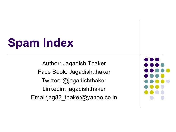Spam Index Author: Jagadish Thaker Face Book: Jagadish.thaker Twitter: @jagadishthaker Linkedin: jagadishthaker Email:jag8...