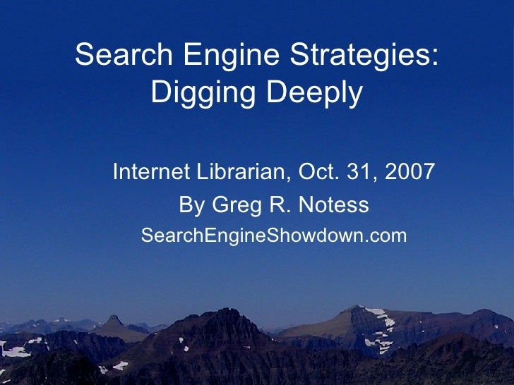 Search Engine Strategies: Digging Deeply Internet Librarian, Oct. 31, 2007 By Greg R. Notess SearchEngineShowdown.com