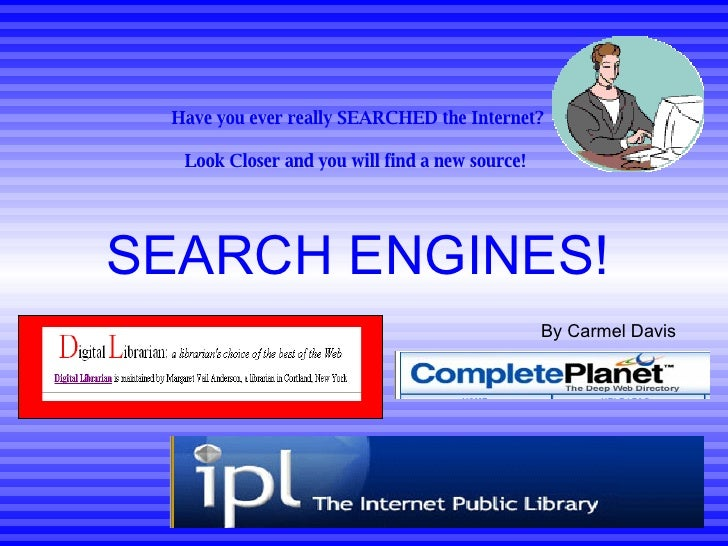 Have you ever really SEARCHED the Internet? Look Closer and you will find a new source!   SEARCH ENGINES! By Carmel Davis