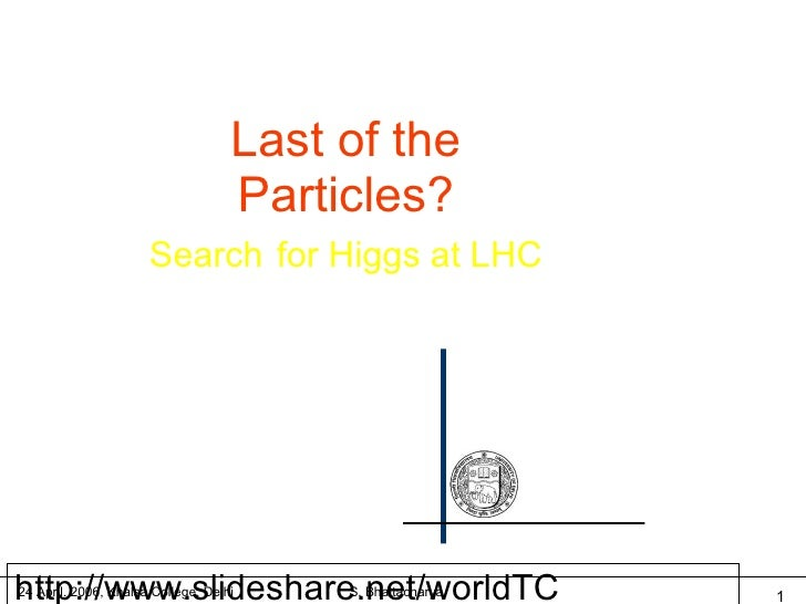 http://www.slideshare.net/worldTC Last of the Particles? Search   for Higgs at LHC