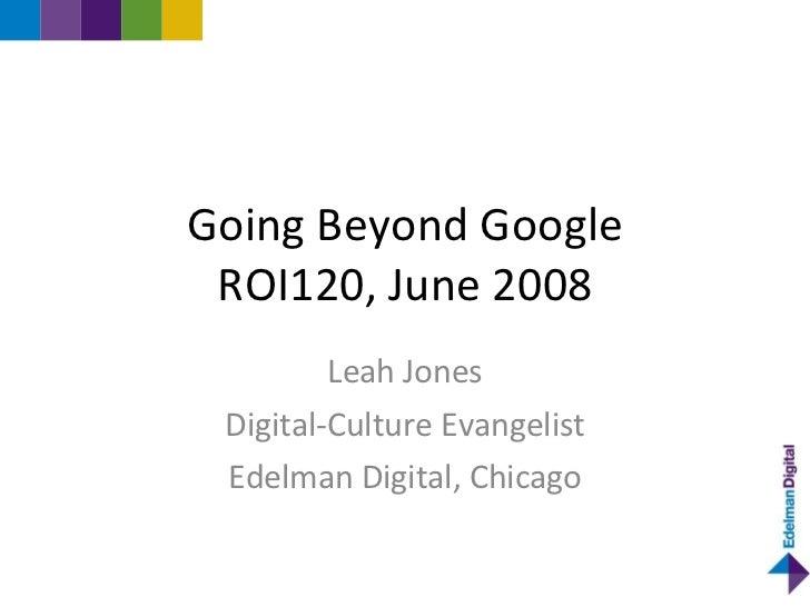 Going Beyond Google  ROI120, June 2008          Leah Jones  Digital-Culture Evangelist  Edelman Digital, Chicago