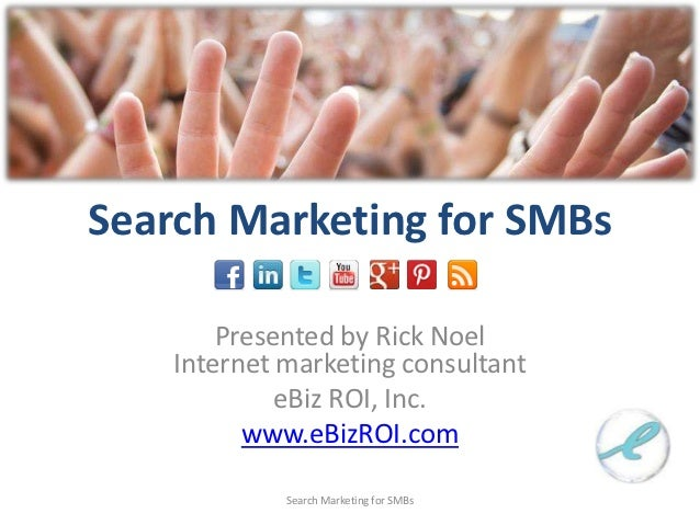 Search Marketing for SMBs        Presented by Rick Noel    Internet marketing consultant             eBiz ROI, Inc.       ...