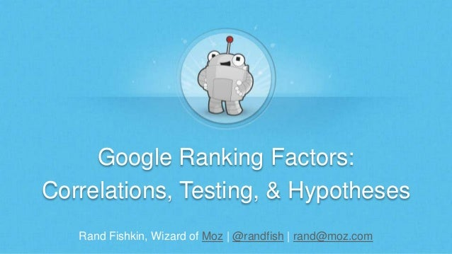 Rand Fishkin, Wizard of Moz | @randfish | rand@moz.com Google Ranking Factors: Correlations, Testing, & Hypotheses